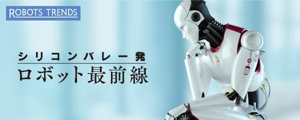 シリコンバレー発ロボット最前線